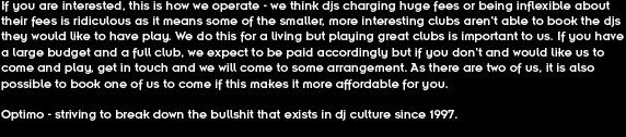 If you are interested, this is how we operate - we think djs charging huge fees or being inflexible about their fees is ridiculous as it means some of the smaller, more interesting clubs aren't able to book the djs they would like to have play. We do this for a living but playing great clubs is important to us. If you have a large budget and a full club, we expect to be paid accordingly but if you don't and would like us to come and play, get in touch and we will come to some arrangement. As there are two of us, it is also possible to book one of us to come if this makes it more affordable for you.  Optimo - striving to break down the bullshit that exists in dj culture since 1997.
